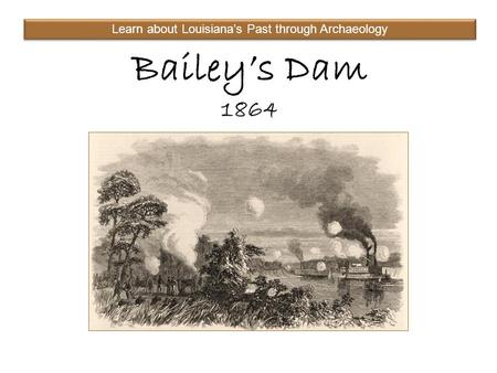 Bailey's Dam 1864 Learn about Louisiana's Past through Archaeology.