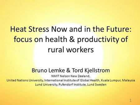 Heat Stress Now and in the Future: focus on health & productivity of rural workers Bruno Lemke & Tord Kjellstrom NMIT Nelson New Zealand, United Nations.