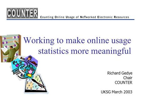 Working to make online usage statistics more meaningful Richard Gedye Chair COUNTER UKSG March 2003.