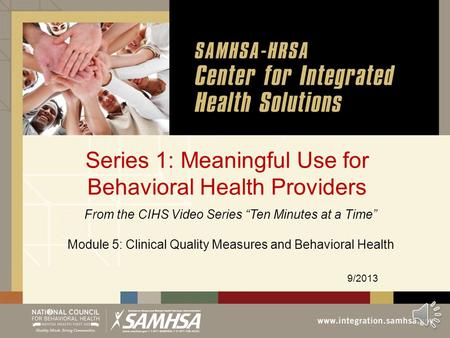 "Series 1: Meaningful Use for Behavioral Health Providers 9/2013 From the CIHS Video Series ""Ten Minutes at a Time"" Module 5: Clinical Quality Measures."