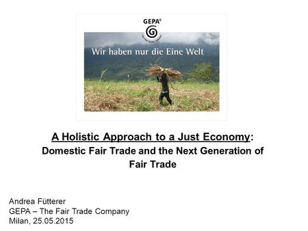 A Holistic Approach to a Just Economy: Domestic Fair Trade and the Next Generation of Fair Trade Andrea Fütterer GEPA – The Fair Trade Company Milan, 25.05.2015.