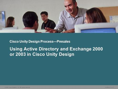 © 2006 Cisco Systems, Inc. All rights reserved. CUDN v1.1—1-1 Using Active Directory and Exchange 2000 or 2003 in Cisco Unity Design Cisco Unity Design.