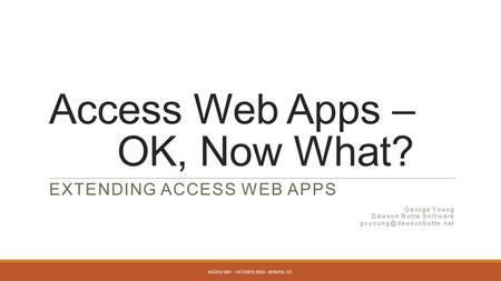 Access Web Apps – OK, Now What? EXTENDING ACCESS WEB APPS George Young Dawson Butte Software ACCESS DAY – OCTOBER 2014 - DENVER,