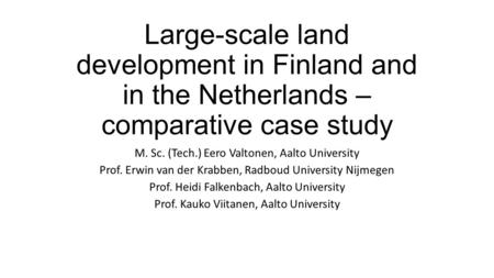 Large-scale land development in Finland and in the Netherlands – comparative case study M. Sc. (Tech.) Eero Valtonen, Aalto University Prof. Erwin van.
