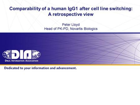 Www.diahome.org Comparability of a human IgG1 after cell line switching: A retrospective view Peter Lloyd Head of PK-PD, Novartis Biologics.