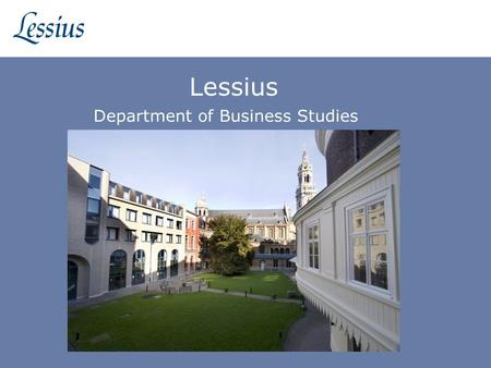 Lessius Department of Business Studies. 2 Introduction of Lessius Lessius University College Associated with Catholic University of Leuven Business studies.