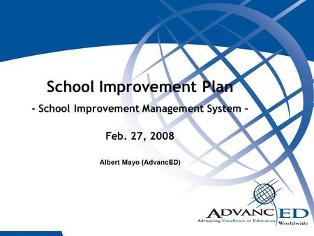 1 School Improvement Plan - School Improvement Management System - Feb. 27, 2008 Albert Mayo (AdvancED)