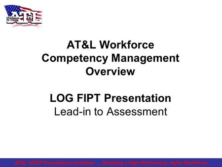 AT&L Workforce Competency Management Overview LOG FIPT Presentation Lead-in to Assessment AT&L HCSP Competency Initiative … Enabling a High-Performing,