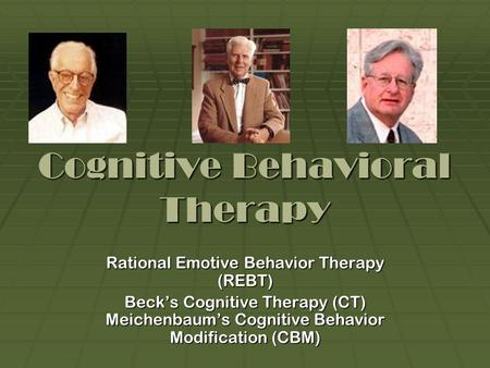 Cognitive Behavioral Therapy Rational Emotive Behavior Therapy (REBT) Beck's Cognitive Therapy (CT) Meichenbaum's Cognitive Behavior Modification (CBM)