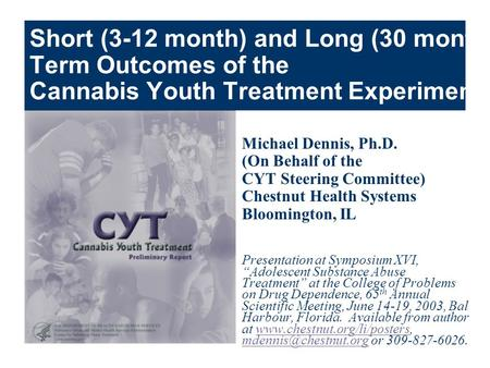 Short (3-12 month) and Long (30 month) Term Outcomes of the Cannabis Youth Treatment Experiment Michael Dennis, Ph.D. (On Behalf of the CYT Steering Committee)