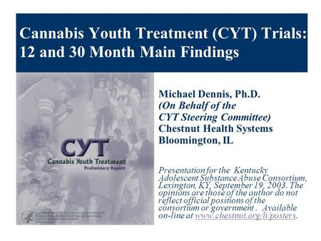 Cannabis Youth Treatment (CYT) Trials: 12 and 30 Month Main Findings Michael Dennis, Ph.D. (On Behalf of the CYT Steering Committee) Chestnut Health Systems.