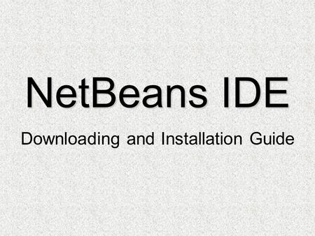 NetBeans IDE Downloading and Installation Guide. Downloading NetBeans IDE Installation Setup.