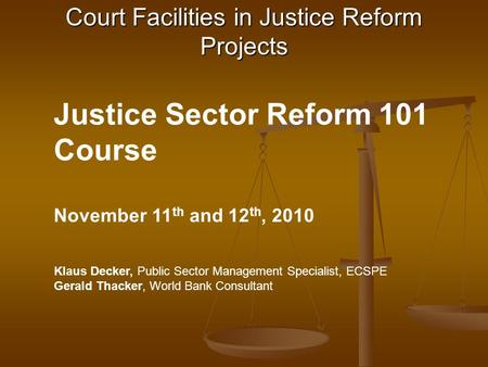 Justice Sector Reform 101 Course November 11 th and 12 th, 2010 Klaus Decker, Public Sector Management Specialist, ECSPE Gerald Thacker, World Bank Consultant.