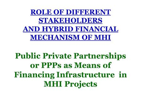 ROLE OF DIFFERENT STAKEHOLDERS AND HYBRID FINANCIAL MECHANISM OF MHI Public Private Partnerships or PPPs as Means of Financing Infrastructure in MHI Projects.