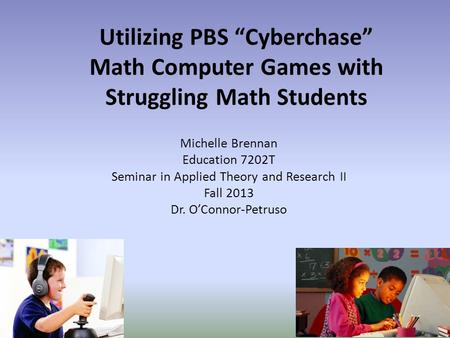"Utilizing PBS ""Cyberchase"" Math Computer Games with Struggling Math Students Michelle Brennan Education 7202T Seminar in Applied Theory and Research II."