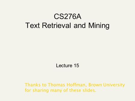 CS276A Text Retrieval and Mining Lecture 15 Thanks to Thomas Hoffman, Brown University for sharing many of these slides.