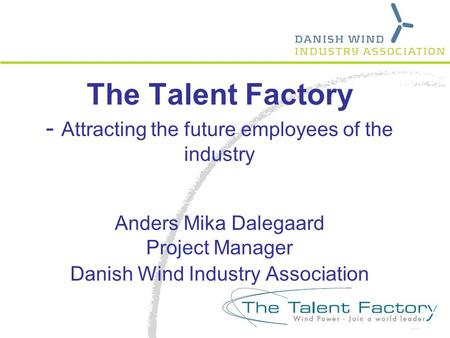 The Talent Factory - Attracting the future employees of the industry Anders Mika Dalegaard Project Manager Danish Wind Industry Association.