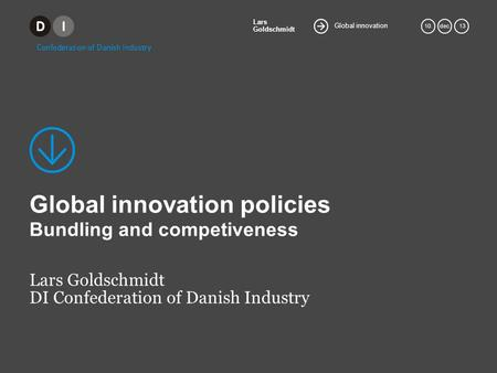 Global innovation Lars Goldschmidt 10.dec. 13 Global innovation policies Bundling and competiveness Lars Goldschmidt DI Confederation of Danish Industry.