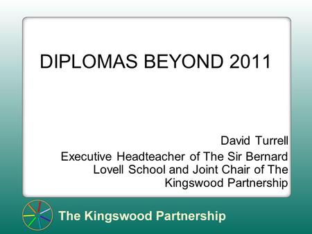 DIPLOMAS BEYOND 2011 David Turrell Executive Headteacher of The Sir Bernard Lovell School and Joint Chair of The Kingswood Partnership.