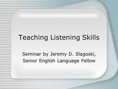 Teaching Listening Skills Seminar by Jeremy D. Slagoski, Senior English Language Fellow.