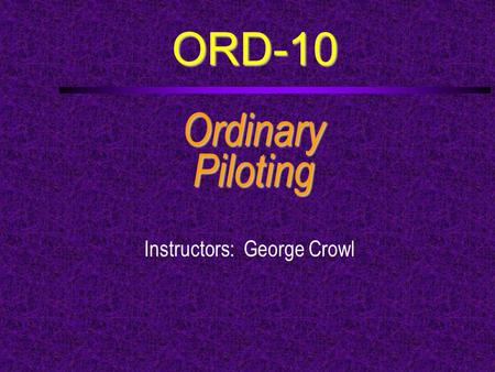 ORD-10 OrdinaryPiloting Instructors: George Crowl.