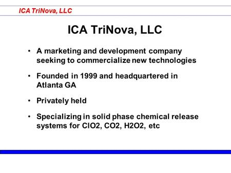 ICA TriNova, LLC A marketing and development company seeking to commercialize new technologies Founded in 1999 and headquartered in Atlanta GA Privately.
