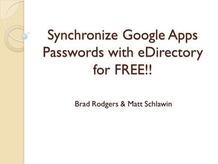 Synchronize Google Apps Passwords with eDirectory for FREE!! Brad Rodgers & Matt Schlawin.