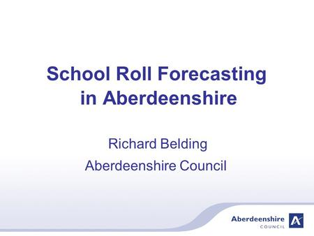 School Roll Forecasting in Aberdeenshire Richard Belding Aberdeenshire Council.