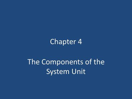 Chapter 4 The Components of the System Unit. Chapter 4 Objectives Differentiate among various styles of system units Describe the components of a processor.