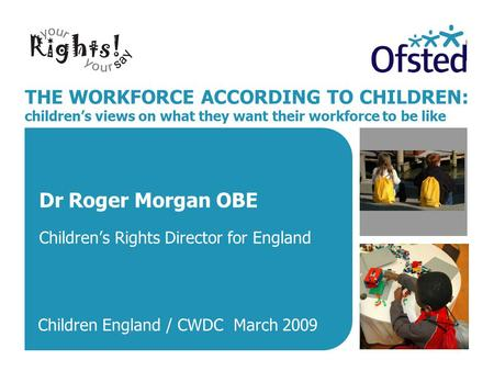 THE WORKFORCE ACCORDING TO CHILDREN: children's views on what they want their workforce to be like Dr Roger Morgan OBE Children's Rights Director for England.