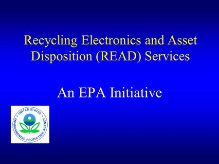 Recycling Electronics and Asset Disposition (READ) Services An EPA Initiative.