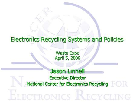 Electronics Recycling Systems and Policies Waste Expo April 5, 2006 Jason Linnell Executive Director National Center for Electronics Recycling.