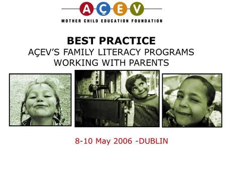 BEST PRACTICE AÇEV'S FAMILY LITERACY PROGRAMS WORKING WITH PARENTS 8-10 May 2006 -DUBLIN.