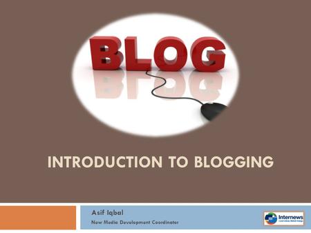 INTRODUCTION TO BLOGGING Asif Iqbal New Media Development Coordinator.