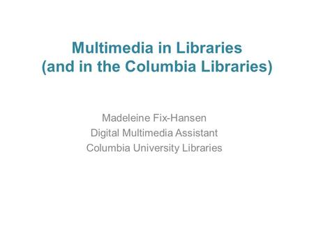 Multimedia in Libraries (and in the Columbia Libraries) Madeleine Fix-Hansen Digital Multimedia Assistant Columbia University Libraries.