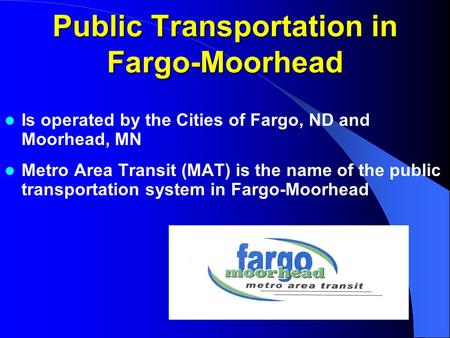 Public Transportation in Fargo-Moorhead Is operated by the Cities of Fargo, ND and Moorhead, MN Metro Area Transit (MAT) is the name of the public transportation.