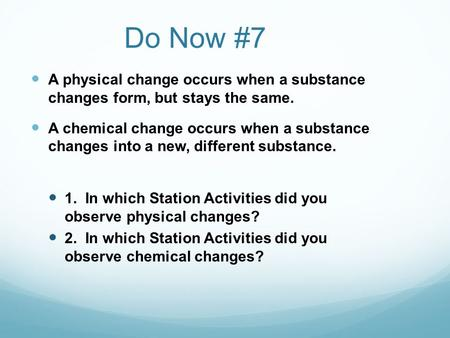 Do Now #7 A physical change occurs when a substance changes form, but stays the same. A chemical change occurs when a substance changes into a new, different.