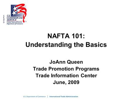NAFTA 101: Understanding the Basics JoAnn Queen Trade Promotion Programs Trade Information Center June, 2009.