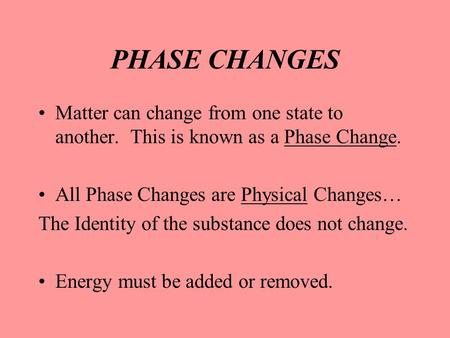 PHASE CHANGES Matter can change from one state to another. This is known as a Phase Change. All Phase Changes are Physical Changes… The Identity of the.