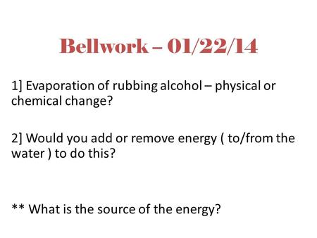 Bellwork – 01/22/14 1] Evaporation of rubbing alcohol – physical or chemical change? 2] Would you add or remove energy ( to/from the water ) to do this?
