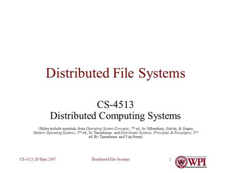 Distributed File SystemsCS-4513, D-Term 20071 Distributed File Systems CS-4513 Distributed Computing Systems (Slides include materials from Operating System.