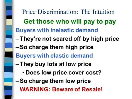 Price Discrimination: The Intuition Get those who will pay to pay Buyers with inelastic demand –They're not scared off by high price –So charge them high.