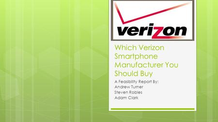 Which Verizon Smartphone Manufacturer You Should Buy A Feasibility Report By: Andrew Turner Steven Robles Adam Clark.