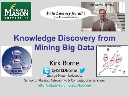 Knowledge Discovery from Mining Big Data Kirk George Mason University School of Physics, Astronomy, & Computational Sciences