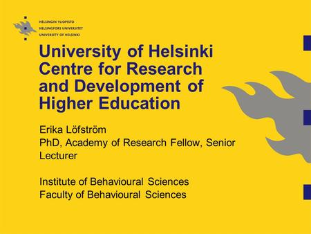University of Helsinki Centre for Research and Development of Higher Education Erika Löfström PhD, Academy of Research Fellow, Senior Lecturer Institute.