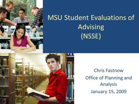 MSU Student Evaluations of Advising (NSSE) Chris Fastnow Office of Planning and Analysis January 15, 2009.