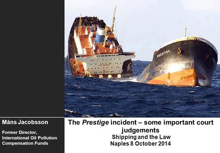 The Prestige incident – some important court judgements Shipping and the Law Naples 8 October 2014 Måns Jacobsson Former Director, International Oil Pollution.