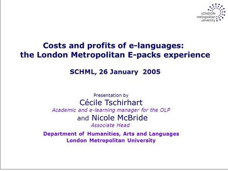 Online self-study for the many, autonomy for the few Costs and profits of e-languages: the London Metropolitan E-packs experience SCHML, 26 January 2005.