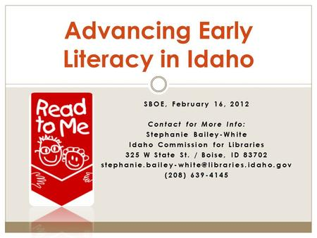 SBOE, February 16, 2012 Contact for More Info: Stephanie Bailey-White Idaho Commission for Libraries 325 W State St. / Boise, ID 83702