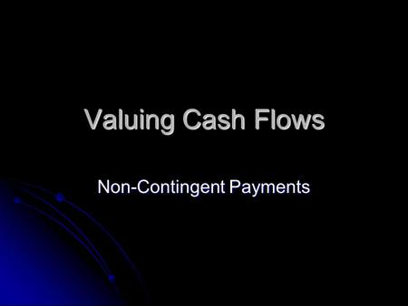 Valuing Cash Flows Non-Contingent Payments. Non-Contingent Payouts Given an asset with payments (i.e. independent of the state of the world), the asset's.